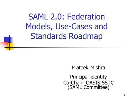 1 SAML 2.0: Federation Models, Use-Cases and Standards Roadmap Prateek Mishra Principal identity Co-Chair, OASIS SSTC (SAML Committee)