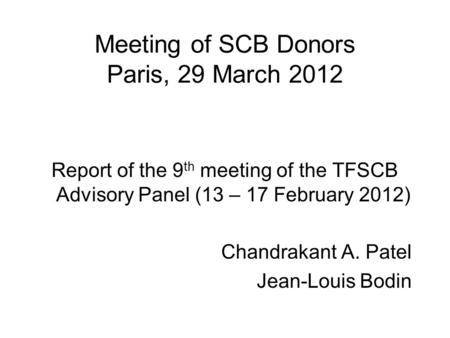 Meeting of SCB Donors Paris, 29 March 2012 Report of the 9 th meeting of the TFSCB Advisory Panel (13 – 17 February 2012) Chandrakant A. Patel Jean-Louis.