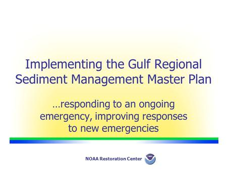 NOAA Restoration Center Implementing the Gulf Regional Sediment Management Master Plan …responding to an ongoing emergency, improving responses to new.