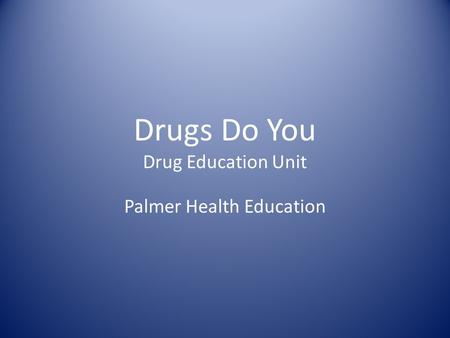 Drugs Do You Drug Education Unit Palmer Health Education.