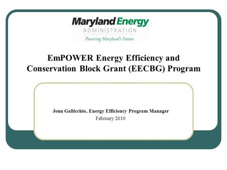 Jenn Gallicchio, Energy Efficiency Program Manager February 2010 EmPOWER Energy Efficiency and Conservation Block Grant (EECBG) Program.