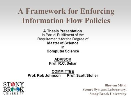 A Framework for Enforcing Information Flow Policies Bhuvan Mital Secure Systems Laboratory, Stony Brook University A Thesis Presentation in Partial Fulfillment.