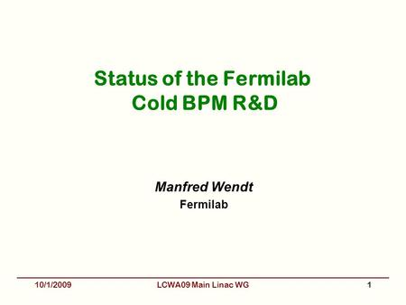 Status of the Fermilab Cold BPM R&D Manfred Wendt Fermilab 10/1/20091LCWA09 Main Linac WG.