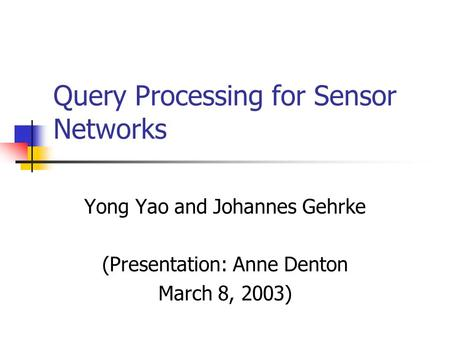 Query Processing for Sensor Networks Yong Yao and Johannes Gehrke (Presentation: Anne Denton March 8, 2003)