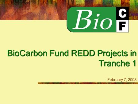 BioCarbon Fund REDD Projects in Tranche 1 BioCarbon Fund REDD Projects in Tranche 1 February 7, 2008.