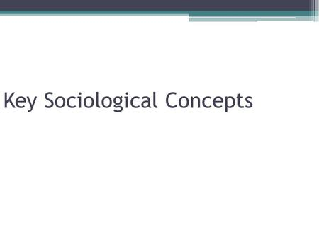 "Key Sociological Concepts. Culture ""An inherited system of ▫Symbolic forms & ▫Moral demands That controls individual behavior"""