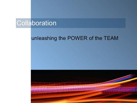 Collaboration unleashing the POWER of the TEAM. Collaboration … fosters creativity, innovation, team commitment and ownership encourages ideas.