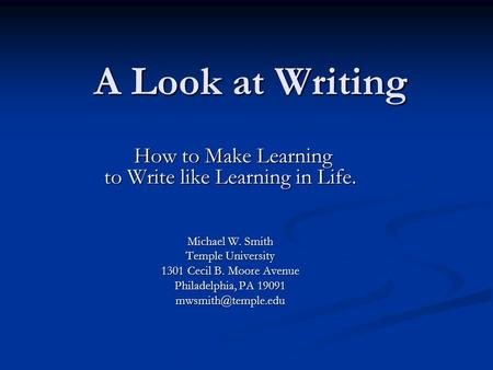 A Look at Writing How to Make Learning to Write like Learning in Life. How to Make Learning to Write like Learning in Life. Michael W. Smith Temple University.