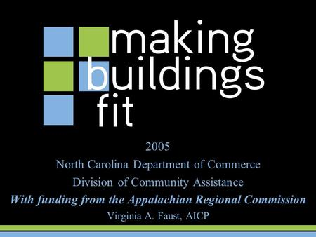 2005 North Carolina Department of Commerce Division of Community Assistance With funding from the Appalachian Regional Commission Virginia A. Faust, AICP.
