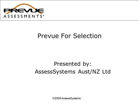 Prevue For Selection ©2009 AssessSystems Presented by: AssessSystems Aust/NZ Ltd.