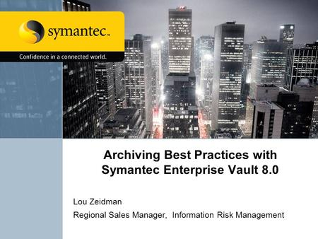 Archiving Best Practices with Symantec Enterprise Vault 8.0 Lou Zeidman Regional Sales Manager, Information Risk Management.
