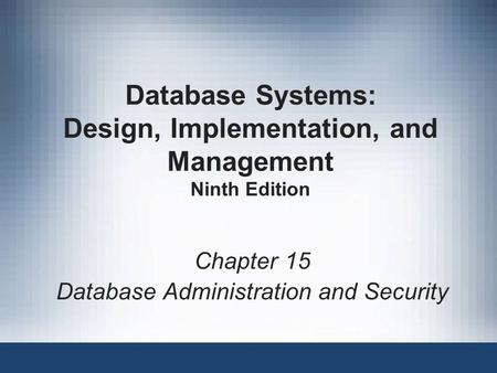 Database Systems: Design, Implementation, and Management Ninth Edition Chapter 15 Database Administration and Security.