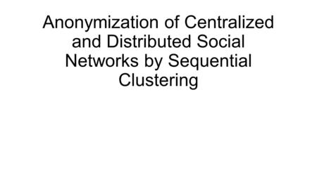 Anonymization of Centralized and Distributed Social Networks by Sequential Clustering.