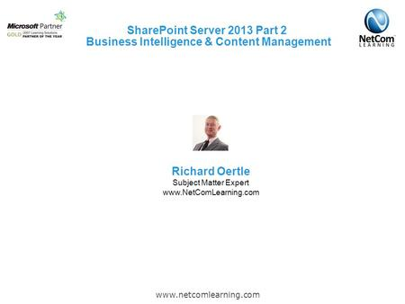 SharePoint Server 2013 Part 2 Business Intelligence & Content Management www.netcomlearning.com Richard Oertle Subject Matter Expert www.NetComLearning.com.