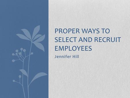 Jennifer Hill PROPER WAYS TO SELECT AND RECRUIT EMPLOYEES.