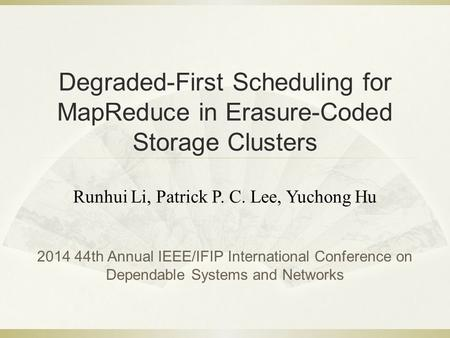 Degraded-First Scheduling for MapReduce in Erasure-Coded Storage Clusters Runhui Li, Patrick P. C. Lee, Yuchong Hu 2014 44th Annual IEEE/IFIP International.