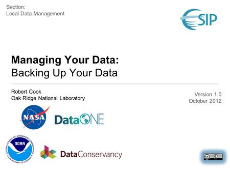 Managing Your Data: Backing Up Your Data Robert Cook Oak Ridge National Laboratory Section: Local Data Management Version 1.0 October 2012.