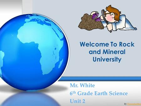 Welcome To Rock and Mineral University Mr. White 6 th Grade Earth Science Unit 2 By PresenterMedia.comPresenterMedia.com.