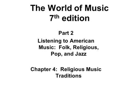 The World of Music 7 th edition Part 2 Listening to American Music: Folk, Religious, Pop, and Jazz Chapter 4: Religious Music Traditions.