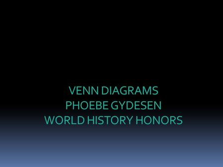 VENN DIAGRAMS PHOEBE GYDESEN WORLD HISTORY HONORS.