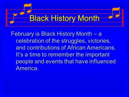 Black History Month February is Black History Month – a celebration of the struggles, victories, and contributions of African Americans. It's a time to.