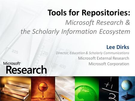 Tools for Repositories: Microsoft Research & the Scholarly Information Ecosystem Lee Dirks Director, Education & Scholarly Communications Microsoft External.