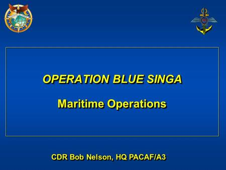 OPERATION BLUE SINGA Maritime Operations CDR Bob Nelson, HQ PACAF/A3.
