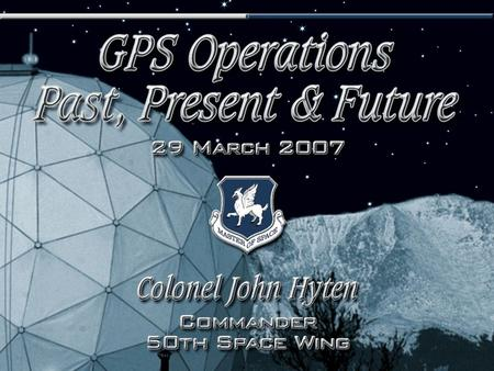 I n t e g r i t y - S e r v i c e - E x c e l l e n c e 1 GPS Operations Past, Present, Future Colonel John E. Hyten Commander, 50th Space Wing 29 Mar.