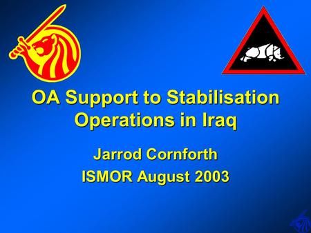 OA Support to Stabilisation Operations in Iraq Jarrod Cornforth ISMOR August 2003.