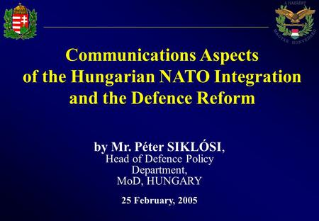 Communications Aspects of the Hungarian NATO Integration and the Defence Reform by Mr. Péter SIKLÓSI, Head of Defence Policy Department, MoD, HUNGARY 25.