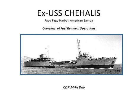 Ex-USS CHEHALIS Pago Pago Harbor, American Samoa Overview of Fuel Removal Operations CDR Mike Day Circa: 1949.