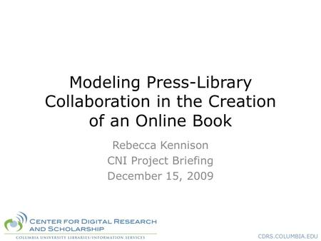 CDRS.COLUMBIA.EDU Modeling Press-Library Collaboration in the Creation of an Online Book Rebecca Kennison CNI Project Briefing December 15, 2009.