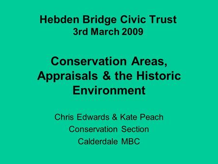 Hebden Bridge Civic Trust 3rd March 2009 Conservation Areas, Appraisals & the Historic Environment Chris Edwards & Kate Peach Conservation Section Calderdale.
