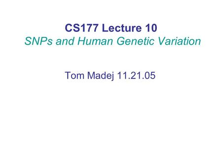 CS177 Lecture 10 SNPs and Human Genetic Variation Tom Madej 11.21.05.