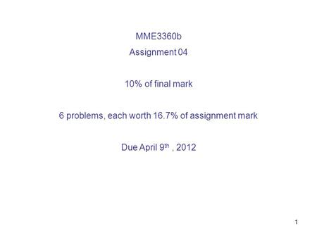1 MME3360b Assignment 04 10% of final mark 6 problems, each worth 16.7% of assignment mark Due April 9 th, 2012.