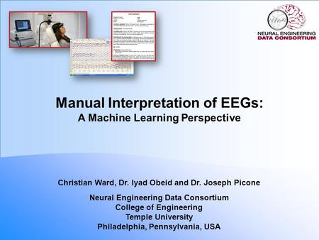 Manual Interpretation of EEGs: A Machine Learning Perspective Christian Ward, Dr. Iyad Obeid and Dr. Joseph Picone Neural Engineering Data Consortium College.