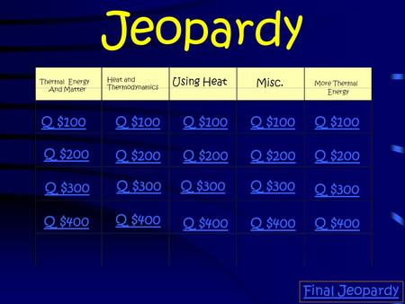 Jeopardy Thermal Energy And Matter Heat and Thermodynamics Using Heat Misc. More Thermal Energy Q $100 Q $200 Q $300 Q $400 Q $100 Q $200 Q $300 Q $400.
