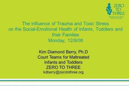 The Influence of Trauma and Toxic Stress on the Social-Emotional Health of Infants, Toddlers and their Families Monday, 12/8/08 Kim Diamond Berry, Ph.D.