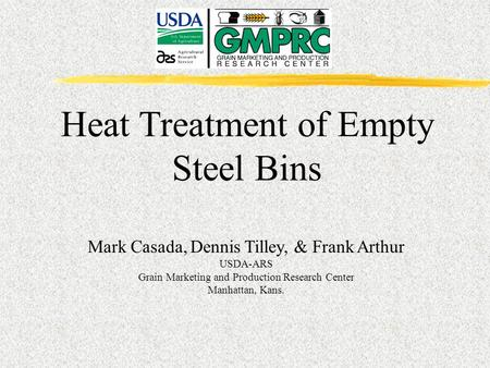 Heat Treatment of Empty Steel Bins Mark Casada, Dennis Tilley, & Frank Arthur USDA-ARS Grain Marketing and Production Research Center Manhattan, Kans.