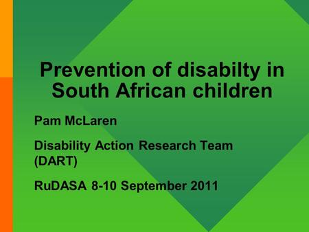 Prevention of disabilty in South African children Pam McLaren Disability Action Research Team (DART) RuDASA 8-10 September 2011.
