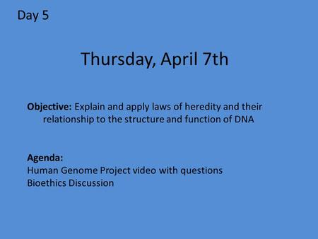 Day 5 Objective: Explain and apply laws of heredity and their relationship to the structure and function of DNA Agenda: Human Genome Project video with.