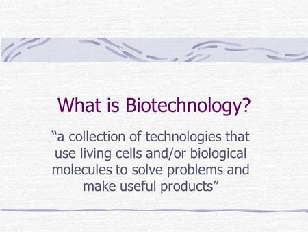 "What is Biotechnology? ""a collection of technologies that use living cells and/or biological molecules to solve problems and make useful products"""