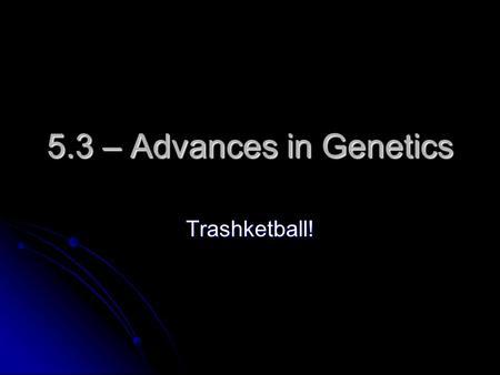 5.3 – Advances in Genetics Trashketball!. Selecting organisms with desired traits to be parents of the next generation is… A. Inbreeding A. Inbreeding.