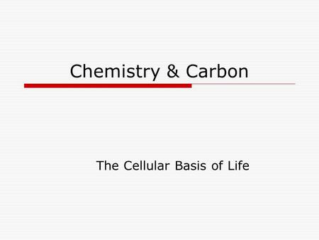 Chemistry & Carbon The Cellular Basis of Life. Atomic Structure  Elements: smallest unit a substance can be broken down into and still have the same.