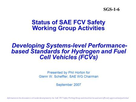 Status of SAE FCV Safety Working Group Activities Developing Systems-level Performance- based Standards for Hydrogen and Fuel Cell Vehicles (FCVs) Presented.