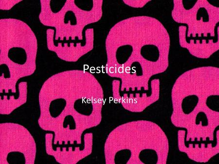 Pesticides Kelsey Perkins. What are pesticides A chemical or biological agent that kills pests. A pest can be an animal, fungi, insect, plant or any unwanted.