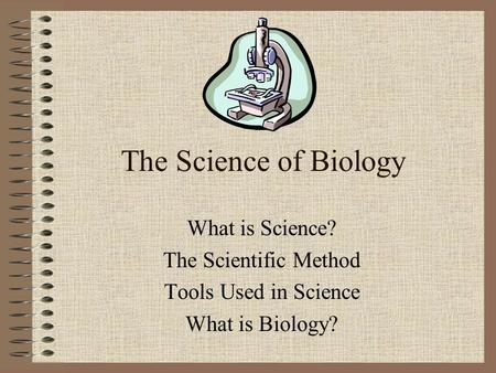 The Science of Biology What is Science? The Scientific Method Tools Used in Science What is Biology?