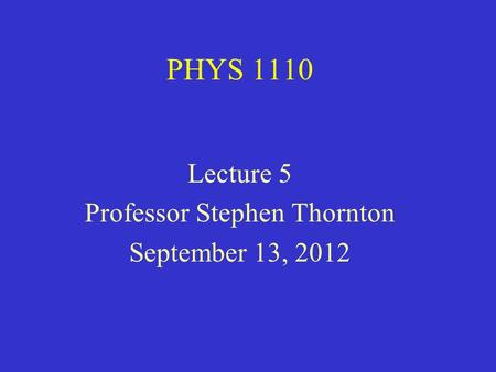 PHYS 1110 Lecture 5 Professor Stephen Thornton September 13, 2012.