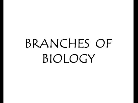 BRANCHES OF BIOLOGY Biology is simply the study of life. Biology is concerned with all living things. There are many branches of biology. Every one is.
