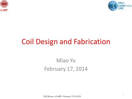 DOE Review of LARP – February 17-18, 2014 Coil Design and Fabrication Miao Yu February 17, 2014 1.